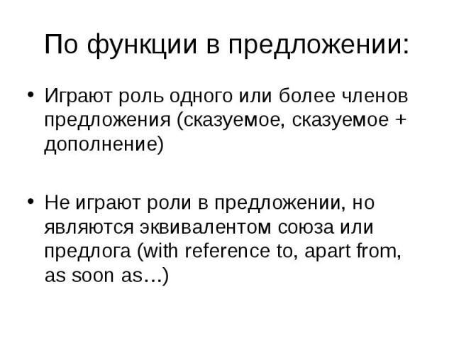 Играют роль одного или более членов предложения (сказуемое, сказуемое + дополнение) Играют роль одного или более членов предложения (сказуемое, сказуемое + дополнение) Не играют роли в предложении, но являются эквивалентом союза или предлога (with r…