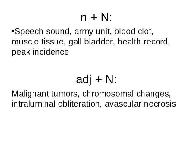 n + N: n + N: Speech sound, army unit, blood clot, muscle tissue, gall bladder, health record, peak incidence adj + N: Malignant tumors, chromosomal changes, intraluminal obliteration, avascular necrosis