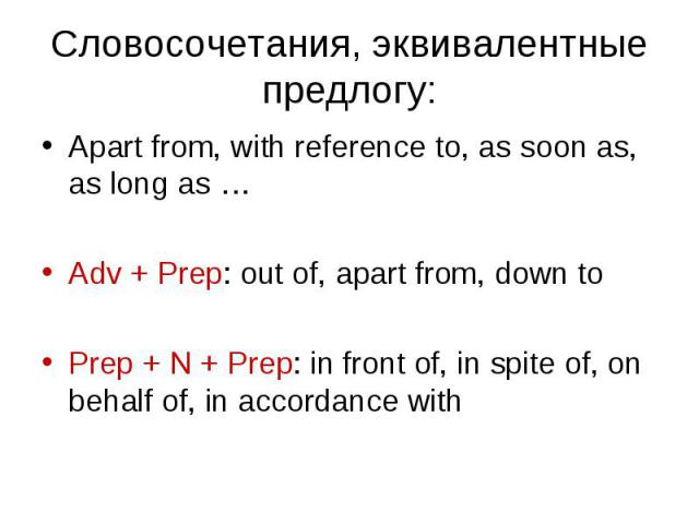 Apart from, with reference to, as soon as, as long as … Apart from, with reference to, as soon as, as long as … Adv + Prep: out of, apart from, down to Prep + N + Prep: in front of, in spite of, on behalf of, in accordance with