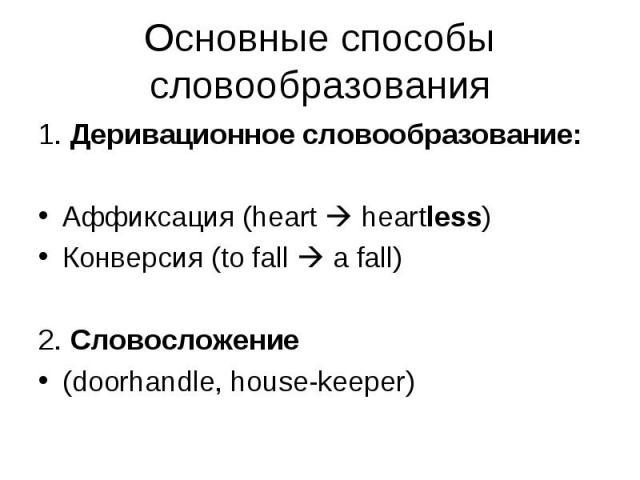 1. Деривационное словообразование: 1. Деривационное словообразование: Аффиксация (heart heartless) Конверсия (to fall a fall) 2. Словосложение (doorhandle, house-keeper)
