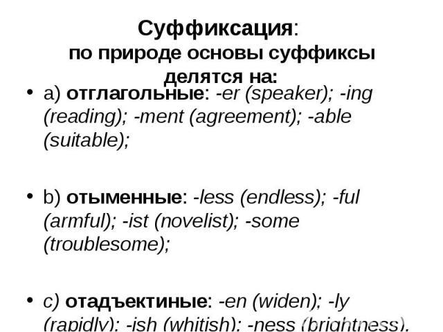 a) отглагольные: -er (speaker); -ing (reading); -ment (agreement); -able (suitable); a) отглагольные: -er (speaker); -ing (reading); -ment (agreement); -able (suitable); b) отыменные: -less (endless); -ful (armful); -ist (novelist); -some (troubleso…