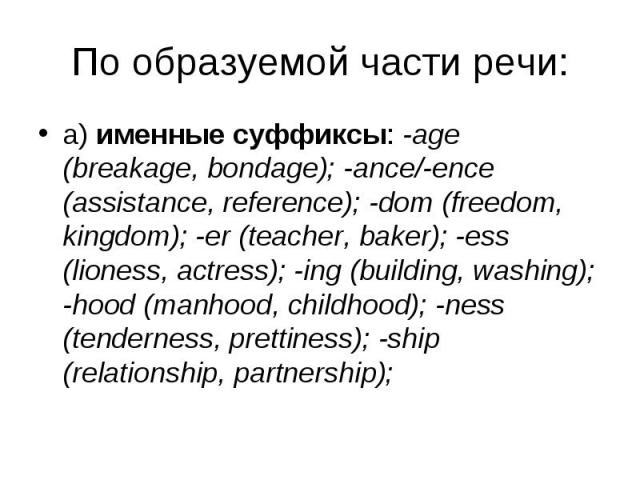a) именные суффиксы: -age (breakage, bondage); -ance/-ence (assistance, reference); -dom (freedom, kingdom); -er (teacher, baker); -ess (lioness, actress); -ing (building, washing); -hood (manhood, childhood); -ness (tenderness, prettiness); -ship (…