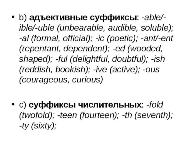 b) адъективные суффиксы: -able/-ible/-uble (unbearable, audible, soluble); -al (formal, official); -ic (poetic); -ant/-ent (repentant, dependent); -ed (wooded, shaped); -ful (delightful, doubtful); -ish (reddish, bookish); -ive (active); -ous (coura…