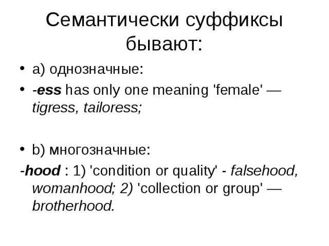 a) однозначные: a) однозначные: -ess has only one meaning 'female' — tigress, tailoress; b) многозначные: -hood : 1) 'condition or quality' - falsehood, womanhood; 2) 'collection or group' — brotherhood.