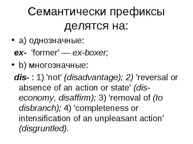 a) однозначные: a) однозначные: ex- 'former' — ex-boxer; b) многозначные: dis- : 1) 'not' {disadvantage); 2) 'reversal or absence of an action or state' (diseconomy, disaffirm); 3) 'removal of (to disbranch); 4) 'completeness or intensification…