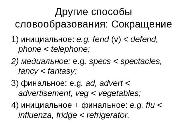 1) инициальное: e.g. fend (v) < defend, phone < telephone; 1) инициальное: e.g. fend (v) < defend, phone < telephone; 2) медиальное: e.g. specs < spectacles, fancy < fantasy; 3) финальное: e.g. ad, advert < advertisement, veg &l…