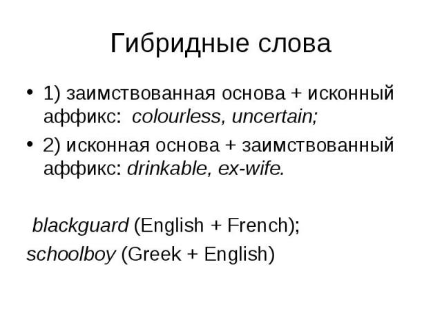 1) заимствованная основа + исконный аффикс: colourless, uncertain; 1) заимствованная основа + исконный аффикс: colourless, uncertain; 2) исконная основа + заимствованный аффикс: drinkable, ex-wife. blackguard (English + French); schoolboy (Greek + E…
