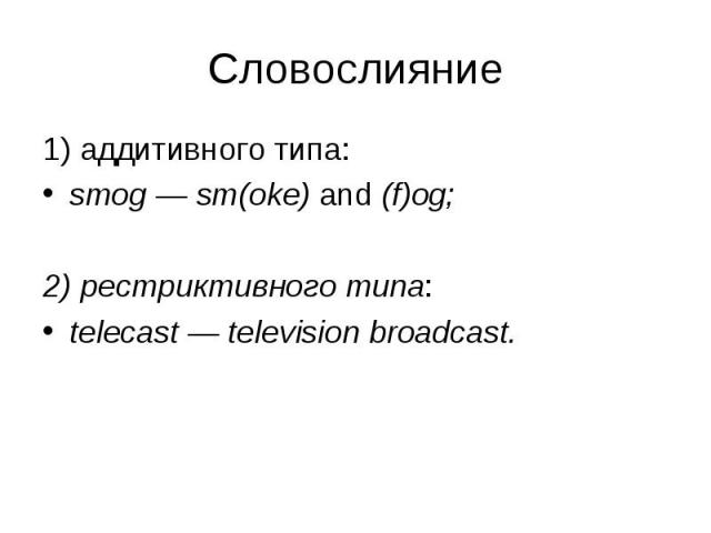 1) аддитивного типа: 1) аддитивного типа: smog — sm(oke) and (f)og; 2) рестриктивного типа: telecast — television broadcast.