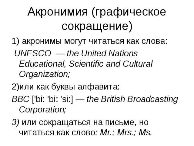 1) акронимы могут читаться как слова: 1) акронимы могут читаться как слова: UNESCO — the United Nations Educational, Scientific and Cultural Organization; или как буквы алфавита: BBC ['bi: 'bi: 'si:] — the British Broadcasting Corporation; 3) или со…