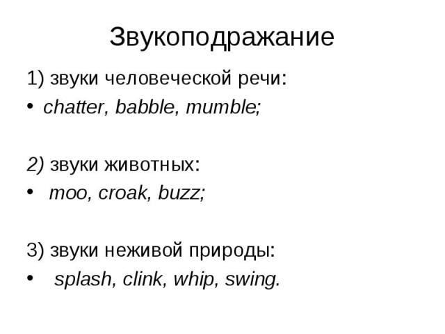 1) звуки человеческой речи: 1) звуки человеческой речи: chatter, babble, mumble; 2) звуки животных: moo, croak, buzz; 3) звуки неживой природы: splash, clink, whip, swing.