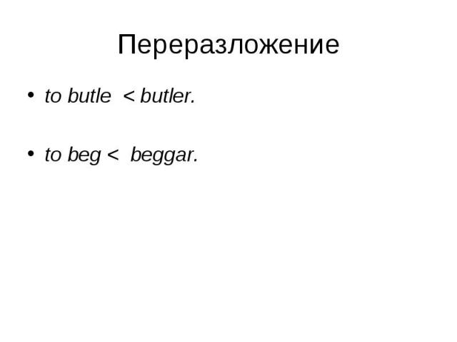 to butle < butler. to butle < butler. to beg < beggar.
