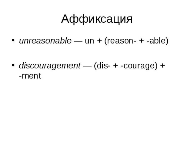 unreasonable — un + (reason- + -able) unreasonable — un + (reason- + -able) discouragement — (dis- + -courage) + -ment
