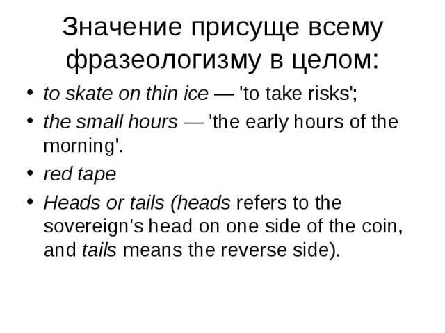 to skate on thin ice — 'to take risks'; to skate on thin ice — 'to take risks'; the small hours — 'the early hours of the morning'. red tape Heads or tails (heads refers to the sovereign's head on one side of the coin, and tails means the reverse side).