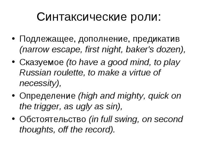 Подлежащее, дополнение, предикатив (narrow escape, first night, baker's dozen), Подлежащее, дополнение, предикатив (narrow escape, first night, baker's dozen), Сказуемое (to have a good mind, to play Russian roulette, to make a virtue of necessity),…