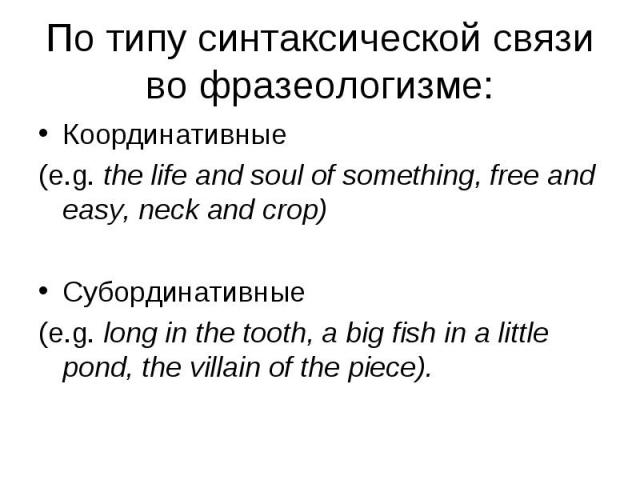 Координативные Координативные (e.g. the life and soul of something, free and easy, neck and crop) Субординативные (e.g. long in the tooth, a big fish in a little pond, the villain of the piece).