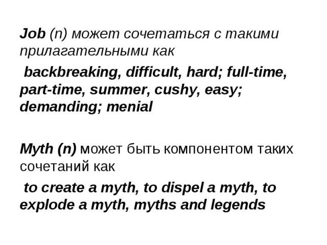 Job (n) может сочетаться с такими прилагательными как Job (n) может сочетаться с такими прилагательными как backbreaking, difficult, hard; full-time, part-time, summer, cushy, easy; demanding; menial Myth (n) может быть компонентом таких сочетаний к…