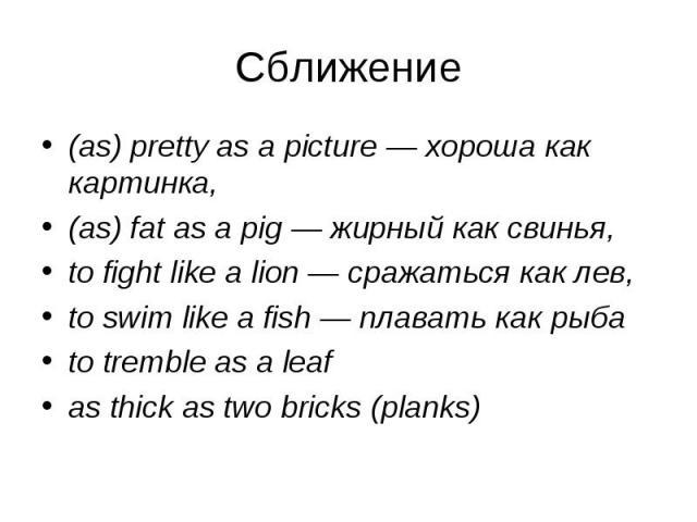 (as) pretty as a picture — хороша как картинка, (as) pretty as a picture — хороша как картинка, (as) fat as a pig — жирный как свинья, to fight like a lion — сражаться как лев, to swim like a fish — плавать как рыба to tremble as a leaf as thick as …