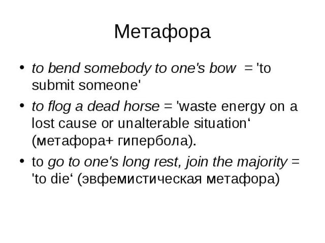 to bend somebody to one's bow = 'to submit someone' to bend somebody to one's bow = 'to submit someone' to flog a dead horse = 'waste energy on a lost cause or unalterable situation' (метафора+ гипербола). to go to one's long rest, join the majority…