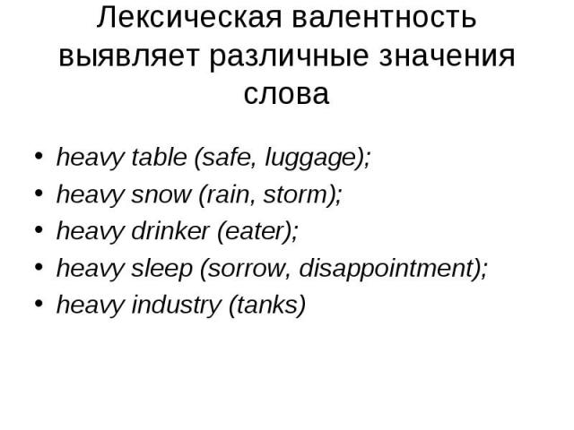 heavy table (safe, luggage); heavy snow (rain, storm); heavy drinker (eater); heavy sleep (sorrow, disappointment); heavy industry (tanks)