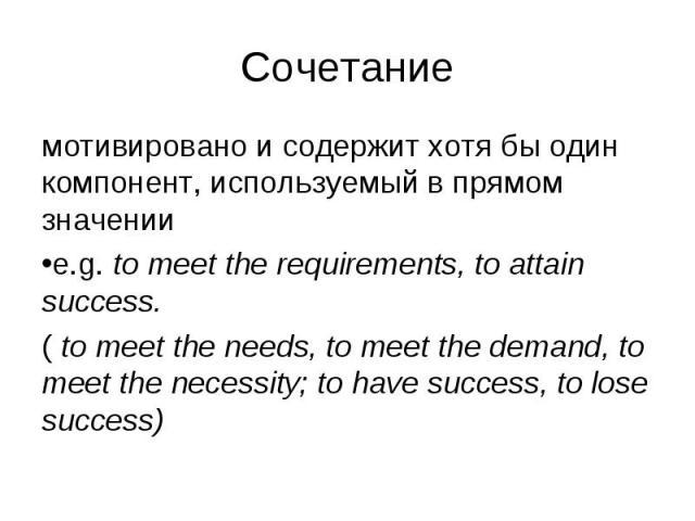 мотивировано и содержит хотя бы один компонент, используемый в прямом значении мотивировано и содержит хотя бы один компонент, используемый в прямом значении e.g. to meet the requirements, to attain success. ( to meet the needs, to meet the demand, …