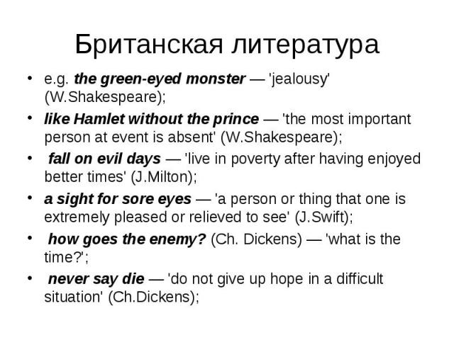 e.g. the green-eyed monster — 'jealousy' (W.Shakespeare); e.g. the green-eyed monster — 'jealousy' (W.Shakespeare); like Hamlet without the prince — 'the most important person at event is absent' (W.Shakespeare); fall on evil days — 'live in poverty…