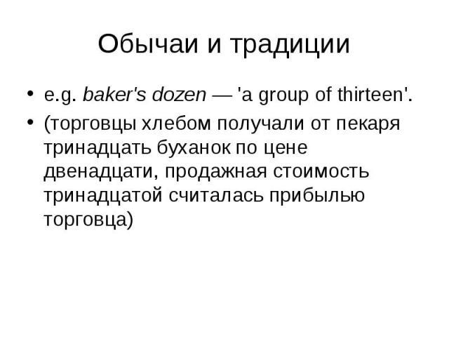 e.g. baker's dozen — 'a group of thirteen'. e.g. baker's dozen — 'a group of thirteen'. (торговцы хлебом получали от пекаря тринадцать буханок по цене двенадцати, продажная стоимость тринадцатой считалась прибылью торговца)