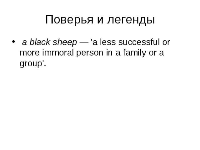 a black sheep — 'a less successful or more immoral person in a family or a group'. a black sheep — 'a less successful or more immoral person in a family or a group'.