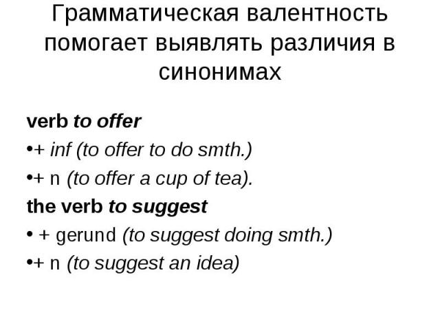 verb to offer verb to offer + inf (to offer to do smth.) + n (to offer a cup of tea). the verb to suggest + gerund (to suggest doing smth.) + n (to suggest an idea)