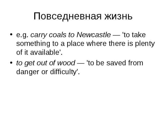 e.g. carry coals to Newcastle — 'to take something to a place where there is plenty of it available'. e.g. carry coals to Newcastle — 'to take something to a place where there is plenty of it available'. to get out of wood — 'to be saved from danger…