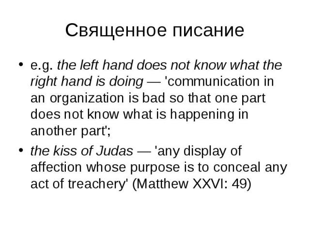 e.g. the left hand does not know what the right hand is doing — 'communication in an organization is bad so that one part does not know what is happening in another part'; e.g. the left hand does not know what the right hand is doing — 'communicatio…