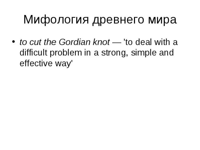 to cut the Gordian knot — 'to deal with a difficult problem in a strong, simple and effective way' to cut the Gordian knot — 'to deal with a difficult problem in a strong, simple and effective way'