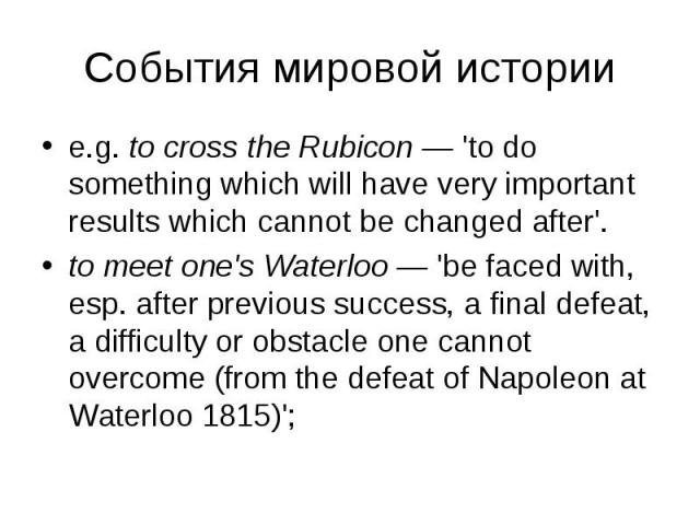 e.g. to cross the Rubicon — 'to do something which will have very important results which cannot be changed after'. e.g. to cross the Rubicon — 'to do something which will have very important results which cannot be changed after'. to meet one's Wat…