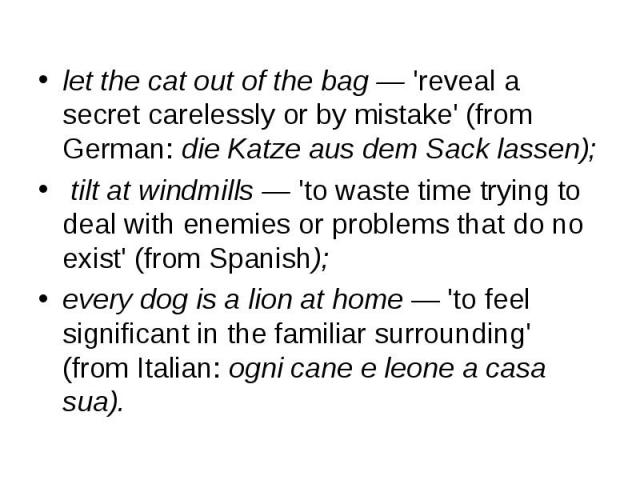 let the cat out of the bag — 'reveal a secret carelessly or by mistake' (from German: die Katze aus dem Sack lassen); let the cat out of the bag — 'reveal a secret carelessly or by mistake' (from German: die Katze aus dem Sack lassen); tilt at windm…