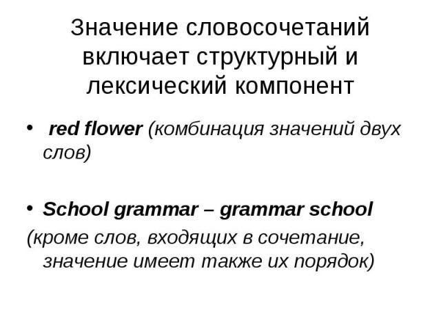 red flower (комбинация значений двух слов) red flower (комбинация значений двух слов) School grammar – grammar school (кроме слов, входящих в сочетание, значение имеет также их порядок)