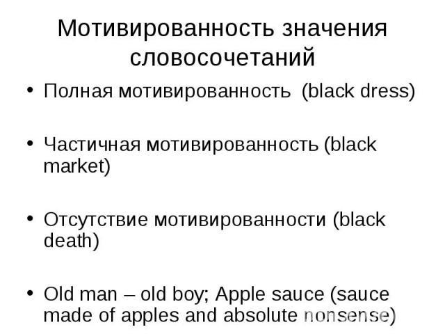 Полная мотивированность (black dress) Полная мотивированность (black dress) Частичная мотивированность (black market) Отсутствие мотивированности (black death) Old man – old boy; Apple sauce (sauce made of apples and absolute nonsense)