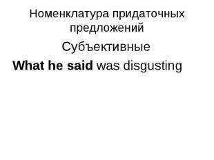 Субъективные Субъективные What he said was disgusting