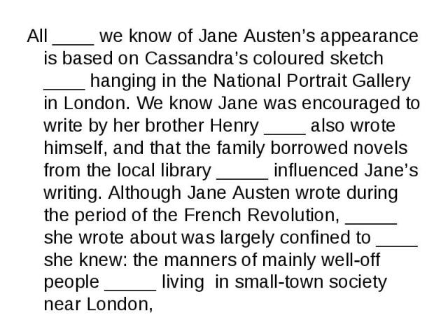 All ____ we know of Jane Austen's appearance is based on Cassandra's coloured sketch ____ hanging in the National Portrait Gallery in London. We know Jane was encouraged to write by her brother Henry ____ also wrote himself, and that the family borr…