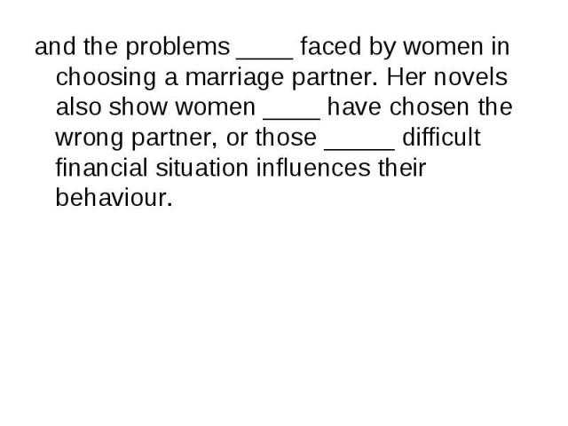 and the problems ____ faced by women in choosing a marriage partner. Her novels also show women ____ have chosen the wrong partner, or those _____ difficult financial situation influences their behaviour. and the problems ____ faced by women in choo…