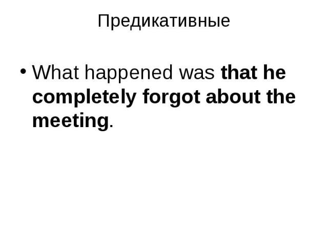 What happened was that he completely forgot about the meeting. What happened was that he completely forgot about the meeting.