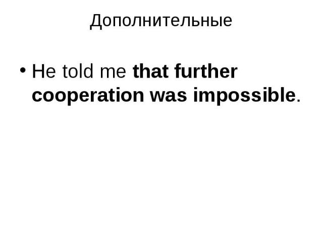 He told me that further cooperation was impossible. He told me that further cooperation was impossible.