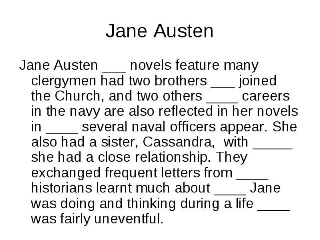 Jane Austen ___ novels feature many clergymen had two brothers ___ joined the Church, and two others ____ careers in the navy are also reflected in her novels in ____ several naval officers appear. She also had a sister, Cassandra, with _____ she ha…