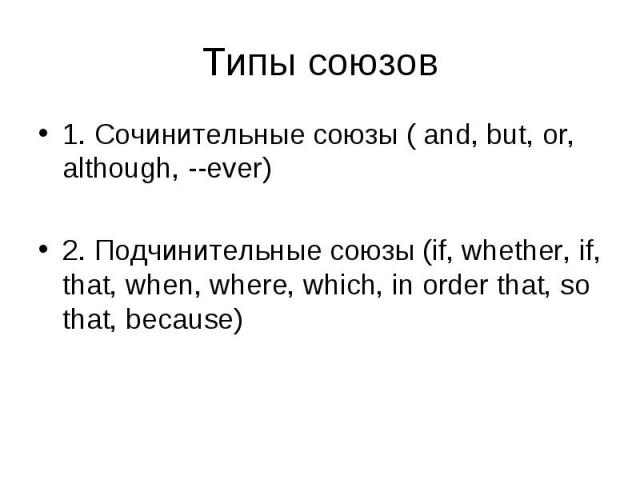 1. Сочинительные союзы ( and, but, or, although, --ever) 1. Сочинительные союзы ( and, but, or, although, --ever) 2. Подчинительные союзы (if, whether, if, that, when, where, which, in order that, so that, because)