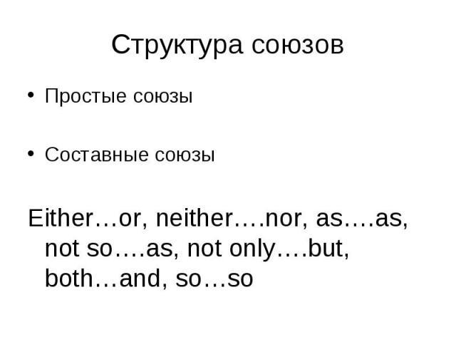 Простые союзы Простые союзы Составные союзы Either…or, neither….nor, as….as, not so….as, not only….but, both…and, so…so