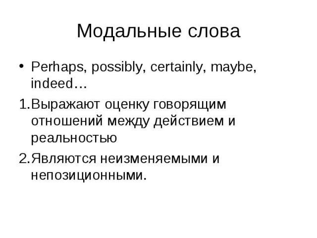 Perhaps, possibly, certainly, maybe, indeed… Perhaps, possibly, certainly, maybe, indeed… Выражают оценку говорящим отношений между действием и реальностью Являются неизменяемыми и непозиционными.