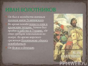 Он был в молодости военным холопом князя Телятевского. Он был в молодости военны