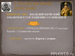 ФЕВРАЛЬ 1609 ВАСИЛИЙ ШУЙСКИЙ ЗАКЛЮЧАЕТ СОГЛАШЕНИЕ СО ШВЕЦИЕЙ ФЕВРАЛЬ 1609 ВАСИЛИ
