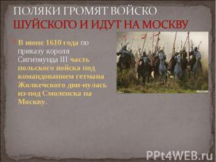 В июне 1610 года по приказу короля Сигизмунда III часть польского войска под ком