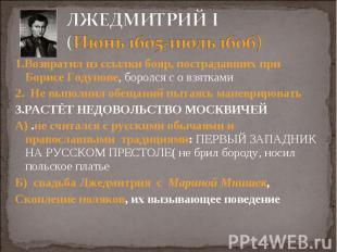 1.Возвратил из ссылки бояр, пострадавших при Борисе Годунове, боролся с о взятка