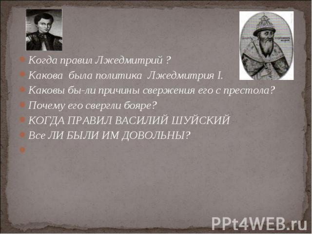 Когда правил Лжедмитрий ? Когда правил Лжедмитрий ? Какова была политика Лжедмитрия I. Каковы были причины свержения его с престола? Почему его свергли бояре? КОГДА ПРАВИЛ ВАСИЛИЙ ШУЙСКИЙ Все ЛИ БЫЛИ ИМ ДОВОЛЬНЫ?