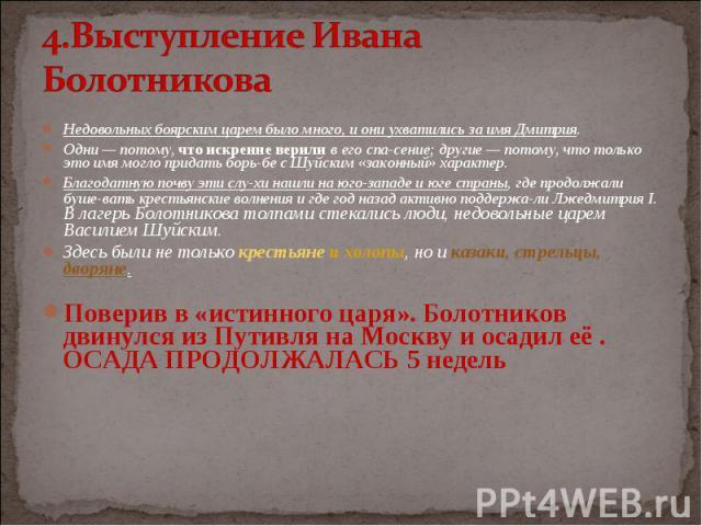 Недовольных боярским царем было много, и они ухватились за имя Дмитрия. Недовольных боярским царем было много, и они ухватились за имя Дмитрия. Одни — потому, что искренне верили в его спасение; другие — потому, что только это имя могло придать…